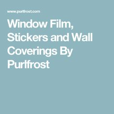 Window Film, Stickers and Wall Coverings By Purlfrost