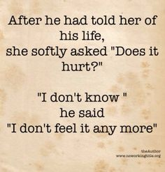 """After he has told her of his life She asked softy """"does it hurt?""""  """"I don't know"""" he said """"I don't feel it anymore""""    http://www.noworkingtitle.org"""
