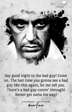 Say good night to the bad guy! Come on. The last time you gonna see a bad guy like this again, let me tell you. There's a bad guy comin' through! Better get outta his way! - by Tony Montana | Played by Al Pacino in Scarface |