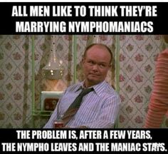 Well what happens if the wife is the  nympho?? The man runs
