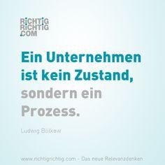Ein Unternehmen ist kein Zustand, sondern ein Prozess. (Ludwig Bölkow) www.richtigrichtig.com