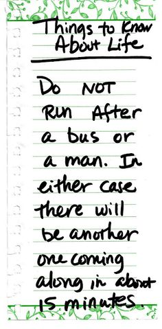 Do not run after a bus or a man. In either case there will be another one coming along in about 15 minutes.