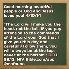 """Good morning beautiful people of God and Jesus loves you! 4/10/14  """"The Lord will make you the head, not the tail. If you pay attention to the commands of the Lord your God that I give you this day and carefully follow them, you will always be at the top, never at the bottom."""" DEU 28:13. NIV Bible.com/app @msfouna"""