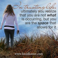 In trusting life, ultimately you realize that you are not what is occurring, but you are the space that allows for it. - Louis Koster