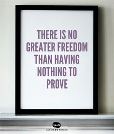 There is no greater freedom than having nothing to prove - Quote From Recite.com #RECITE #QUOTE