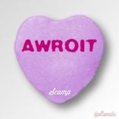 AWROIT #scampbyollomatic #candyhearts #scamp #ollomatic #guyslikeyou