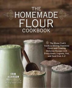The Homemade Flour Cookbook: The Home Cook's Guide to Milling Nutritious Flours and Creating Delicious Recipes Wi...