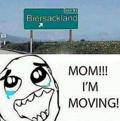 Uh yeah mom,please if you could,start packing all my stuff in boxes. I'll be home in like a minuet. I'm moving to Biersackland! Sorry...