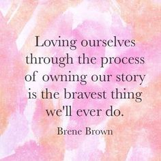 """""""Loving ourselves through the process of owning our story is the bravest thing we'll ever do."""" - Brene Brown"""