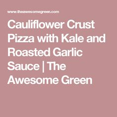 Cauliflower Crust Pizza with Kale and Roasted Garlic Sauce | The Awesome Green
