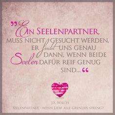 """""""Ein Seelenpartner muss nicht gesucht werden. Er findet uns genau dann, wenn beide Seelen dafür reif genug sind."""" J.S. Wiech"""