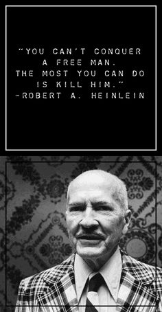 """""""You can't conquer a free man. The most you can do is kill him."""" -Robert Heinlein"""