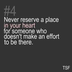 never reserve a place in your heart for someone who doesn't make an effort to be there!