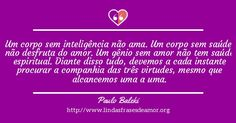 Um corpo sem inteligência não ama. Um corpo sem saúde não desfruta do amor. Um gênio sem amor não tem saúde espiritual. Diante disso tudo, devemos a cada instante procurar a companhia das três virtudes, mesmo que alcancemos uma a uma.