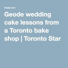 REALLY COOL - Geode wedding cake lessons from a Toronto bake shop   Toronto Star