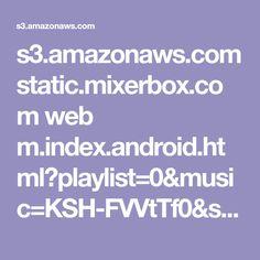 s3.amazonaws.com static.mixerbox.com web m.index.android.html?playlist=0&music=KSH-FVVtTf0&seed=391936876