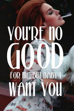 you're no good for me but baby I want you. Only you...