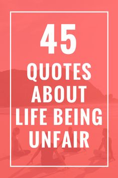 45 Quotes About Life Being Unfair