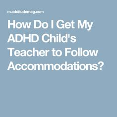 How Do I Get My ADHD Child's Teacher to Follow Accommodations?