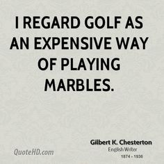 """""""I regard gold as an expensive way of playing marbles.""""  - G.K. Chesterton"""