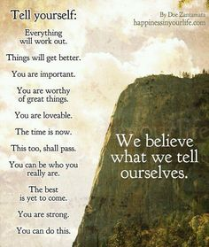 """""""Tell yourself: Everything will work out. Things will get better. You are important. You are worthy of great things. You are lovable. The time is now. This too, shall pass. You can be who you really are. The best is yet to come. You are strong. You can do this. We believe what we tell ourselves."""" - Doe Zantamata - QUOTES - words"""