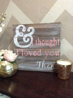 And I thought I Loved You Then Wood Sign by SigndSealedDelivered