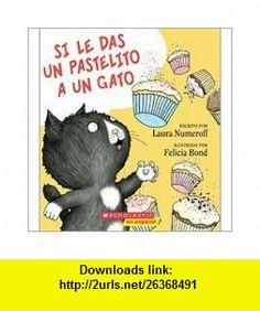 Si le das un pastelito a un gato (If You Give a Cat a Cupcake) (9780545243377) Laura Numeroff, Felicia Bond , ISBN-10: 0545243378  , ISBN-13: 978-0545243377 ,  , tutorials , pdf , ebook , torrent , downloads , rapidshare , filesonic , hotfile , megaupload , fileserve