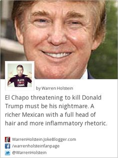 El Chapo threatening to kill Donald Trump must be his nightmare. A richer Mexican with a full head of hair and more inflammatory rhetoric. -  by Warren Holstein