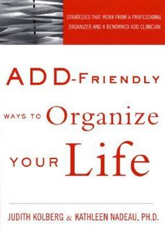 """ADD-Friendly Ways to Organize Your Life by professional organizer, Judith Kolberg and renowned ADHD clinician, Kathleen G. Nadeau. Find it on Good Reads – Look for """"Get a Copy"""", then """"Libraries"""" to find a copy nearby."""