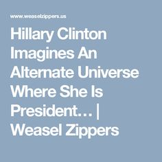 Hillary Clinton Imagines An Alternate Universe Where She Is President… | Weasel Zippers
