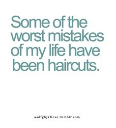 Some of the worst mistakes of my life have been haircuts. ahahahaha. :)