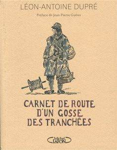 Carnet de route d'un gosse des tranchées / Léon-Antoine Dupré. Un document historique et une œuvre pleine d'humanité…
