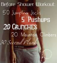 Before Shower Workout- holy geez just did this and man am I outta shape. It took less than 5 min so hopefully I'll make this a routine.
