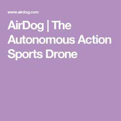 AirDog   The Autonomous Action Sports Drone