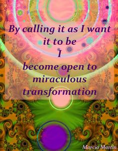 By calling it as I want it to be, I become open to miraculous transformations.