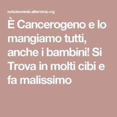È Cancerogeno e lo mangiamo tutti, anche i bambini! Si Trova in molti cibi e fa malissimo
