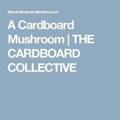 A Cardboard Mushroom | THE CARDBOARD COLLECTIVE