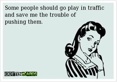 Some people should go play in traffic    and save me the trouble of          pushing them.
