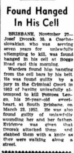 Central Queensland Herald, Thursday 1 December 1955, page 12. Found Hanged In His Cell BRISBANE, November 27- Josef Dvorak, 36, a Czecho- slovakian, who was serving seven years for unlawfully attempting to kill, was found hanged in his cell at Boggo Road gaol this morning.