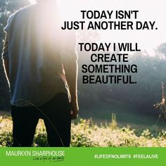 Today isn't just another day.   Today I will create something beautiful.