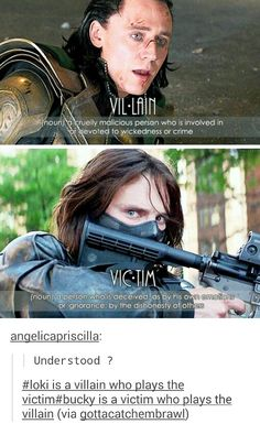 -Loki is definitely tragic and occasionally, in some ways, victimized. But yeah, he chooses villainy almost every time he HAS a choice. Bucky was victimized for 70 years, and the first choice he made after that was to save someone he had been ordered to kill. I love both characters, but only one of them is a villain.- <-- Pinned this again for the caption.