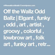 Off the Wallz Odd Ballz | Elgant , funky , odd , art , artist , groovy , colorful , lowbrow art , folk art , funky art , retro art , unique art , outside the box