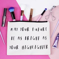 May Your future be as bright as your highlighter- cute quote on your makeup bag