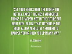 Set your sights high, the higher the better. Expect the most wonderful things to happen, not in the future but right now. Realize that nothing is too good. Allow absolutely nothing to hamper you or hold you up in any way. - Eileen Caddy at Lifehack Quotes  Eileen Caddy at quotes.lifehack.org/by-author/eileen-caddy/