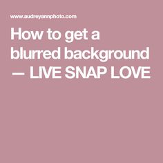 How to get a blurred background — LIVE SNAP LOVE