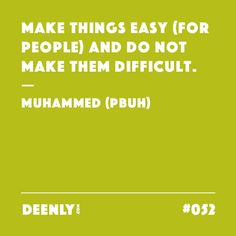 #052 - Make things easy (for people) and do not make them difficult. – Muhammed (PBUH)