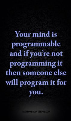 Your mind is programmable and if you're not programming it then someone else will program it for you.