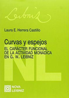 Curvas y espejos : el carácter funcional de la actividad monádica en G. W.Leibniz / Laura E. Herrera Castillo