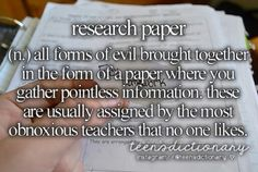 Research paper (n,) All forms of evil brought together in the form of a paper where you gather pointless information. These are usually assigned by the most obnoxious teachers that no one likes.
