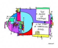 The agony of change is the start of something good. Hugh MacLeod (gapingvoid)